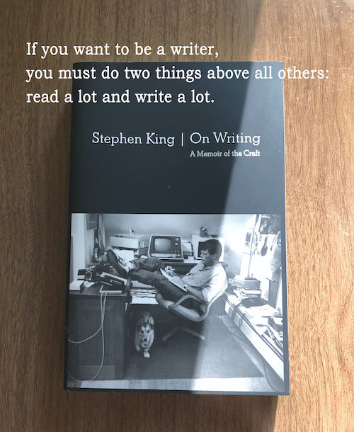 If you want to be a writer, you must do two things above all others: read a lot and write a lot. Stephen King On Writing
